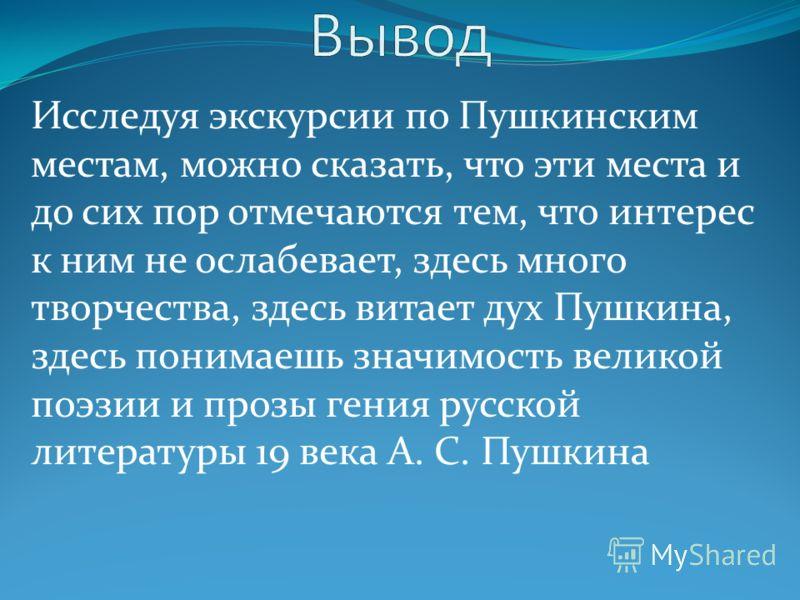 Исследуя экскурсии по Пушкинским местам, можно сказать, что эти места и до сих пор отмечаются тем, что интерес к ним не ослабевает, здесь много творчества, здесь витает дух Пушкина, здесь понимаешь значимость великой поэзии и прозы гения русской лите
