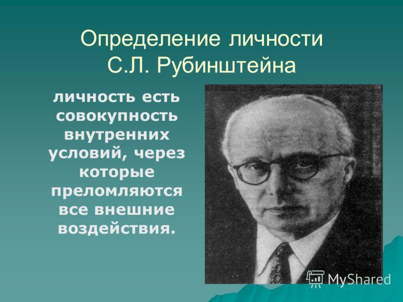 Определение личности С.Л. Рубинштейна личность есть совокупность внутренних условий, через которые преломляются все внешние воздействия.