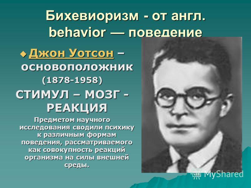 Бихевиоризм - от англ. behavior поведение Джон Уотсон – основоположник Джон Уотсон – основоположник Джон Уотсон Джон Уотсон(1878-1958) СТИМУЛ – МОЗГ - РЕАКЦИЯ Предметом научного исследования сводили психику к различным формам поведения, рассматриваем