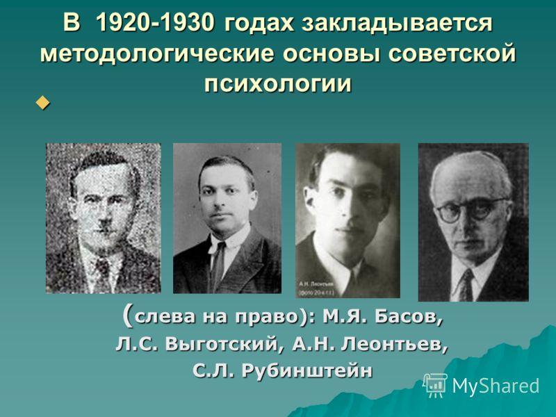 В 1920-1930 годах закладывается методологические основы советской психологии ( слева на право): М.Я. Басов, Л.С. Выготский, А.Н. Леонтьев, С.Л. Рубинштейн