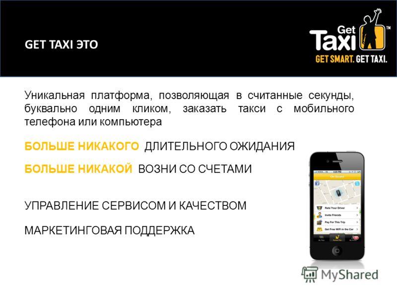 GET TAXI ЭТО Уникальная платформа, позволяющая в считанные секунды, буквально одним кликом, заказать такси с мобильного телефона или компьютера. БОЛЬШЕ НИКАКОГО ДЛИТЕЛЬНОГО ОЖИДАНИЯ БОЛЬШЕ НИКАКОЙ ВОЗНИ СО СЧЕТАМИ УПРАВЛЕНИЕ СЕРВИСОМ И КАЧЕСТВОМ МАРК