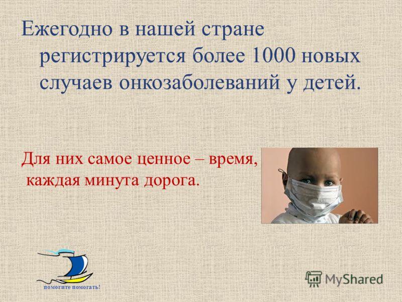 Ежегодно в нашей стране регистрируется более 1000 новых случаев онкозаболеваний у детей. помогите помогать ! Для них самое ценное – время, каждая минута дорога.