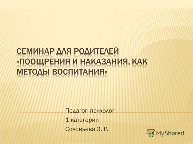 Педагог- психолог 1 категории Соловьева Э. Р.