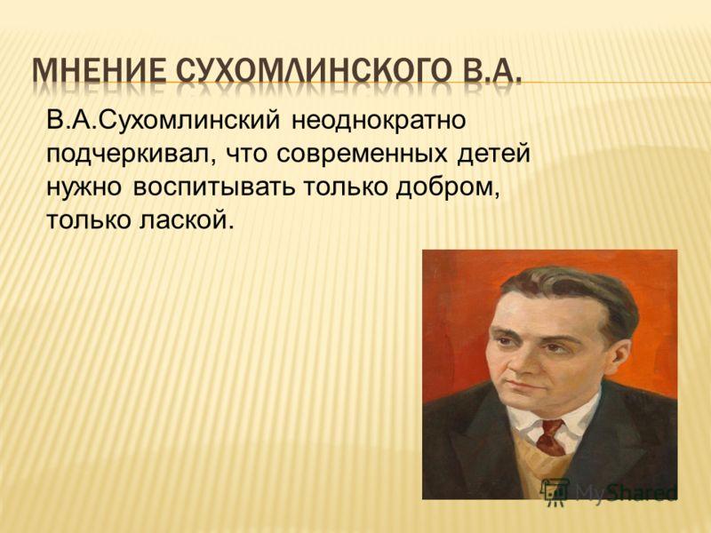 В.А.Сухомлинский неоднократно подчеркивал, что современных детей нужно воспитывать только добром, только лаской.