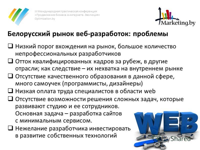 III Международная практическая конференция «Продвижение бизнеса в интернете. Эволюция» Optimization.by Белорусский рынок веб-разработок: проблемы Низкий порог вхождения на рынок, большое количество непрофессиональных разработчиков Отток квалифицирова