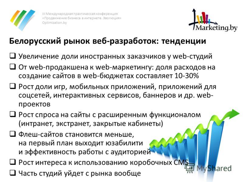 III Международная практическая конференция «Продвижение бизнеса в интернете. Эволюция» Optimization.by Белорусский рынок веб-разработок: тенденции Увеличение доли иностранных заказчиков у web-студий От web-продакшена к web-маркетингу: доля расходов н