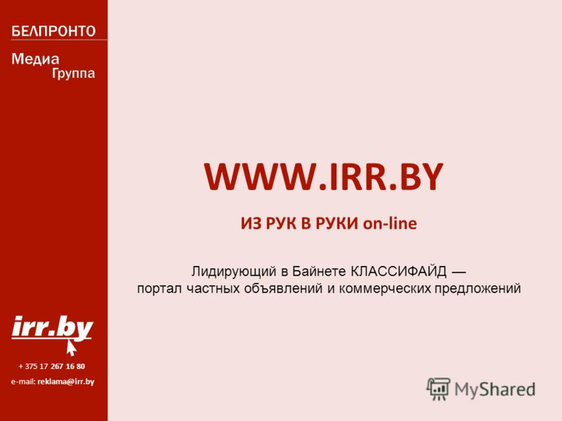 + 375 17 267 16 80 e-mail: reklama@irr.by WWW.IRR.BY ИЗ РУК В РУКИ on-line Лидирующий в Байнете КЛАССИФАЙД портал частных объявлений и коммерческих предложений