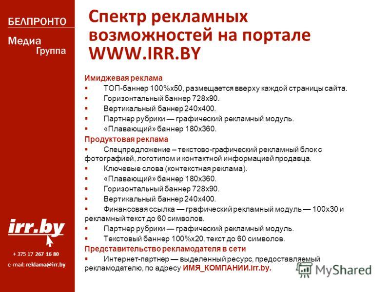 + 375 17 267 16 80 e-mail: reklama@irr.by Спектр рекламных возможностей на портале WWW.IRR.BY Имиджевая реклама ТОП-баннер 100%х 50, размещается вверху каждой страницы сайта. Горизонтальный баннер 728 х 90. Вертикальный баннер 240 х 400. Партнер рубр