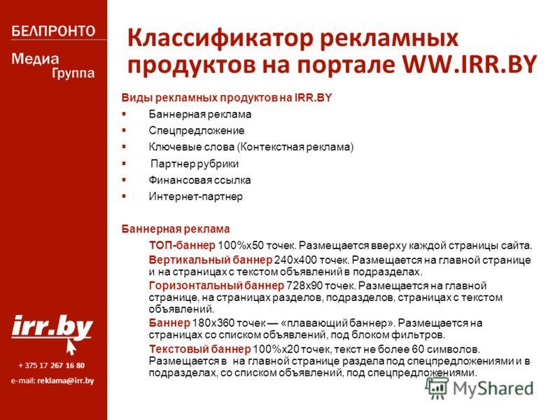 + 375 17 267 16 80 e-mail: reklama@irr.by Классификатор рекламных продуктов на портале WW.IRR.BY Виды рекламных продуктов на IRR.BY Баннерная реклама Спецпредложение Ключевые слова (Контекстная реклама) Партнер рубрики Финансовая ссылка Интернет-парт