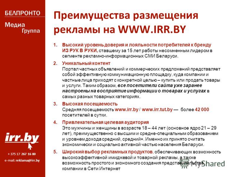 + 375 17 267 16 80 e-mail: reklama@irr.by Преимущества размещения рекламы на WWW.IRR.BY 1. Высокий уровень доверия и лояльности потребителей к бренду ИЗ РУК В РУКИ, ставшему за 15 лет работы несомненным лидером в сегменте рекламно-информационных СМИ