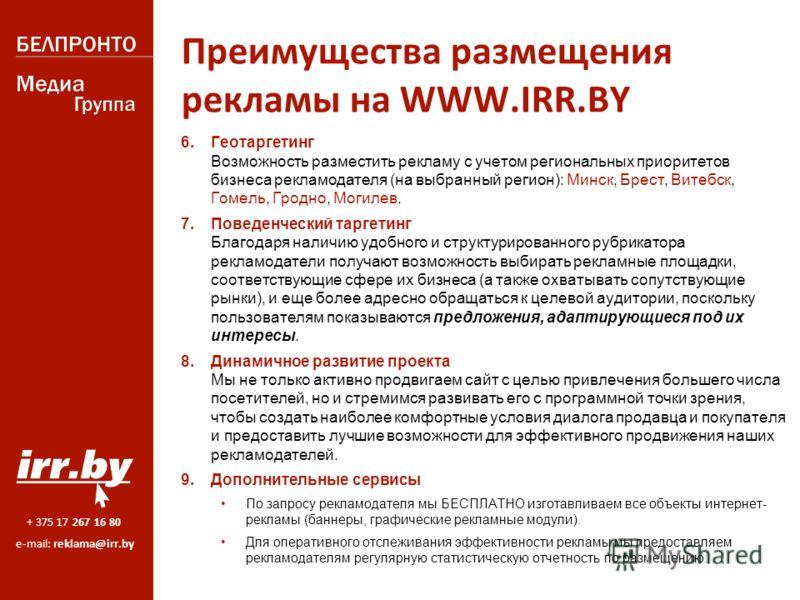 + 375 17 267 16 80 e-mail: reklama@irr.by Преимущества размещения рекламы на WWW.IRR.BY 6. Геотаргетинг Возможность разместить рекламу с учетом региональных приоритетов бизнеса рекламодателя (на выбранный регион): Минск, Брест, Витебск, Гомель, Гродн