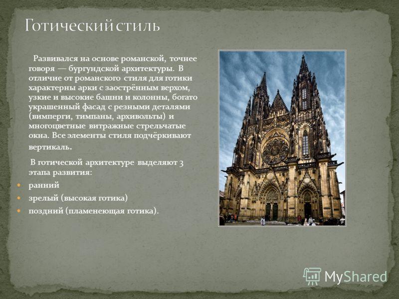 Развивался на основе романской, точнее говоря бургундской архитектуры. В отличие от романского стиля для готики характерны арки с заострённым верхом, узкие и высокие башни и колонны, богато украшенный фасад с резными деталями (вимперги, тимпаны, архи