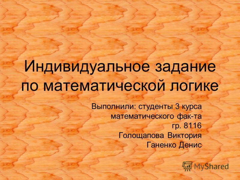 Индивидуальное задание по математической логике Выполнили: студенты 3 курса математического фак-та гр. 8116 Голощапова Виктория Ганенко Денис