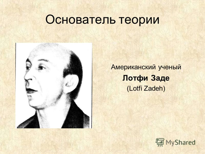 Основатель теории Американский ученый Лотфи Заде (Lotfi Zadeh)