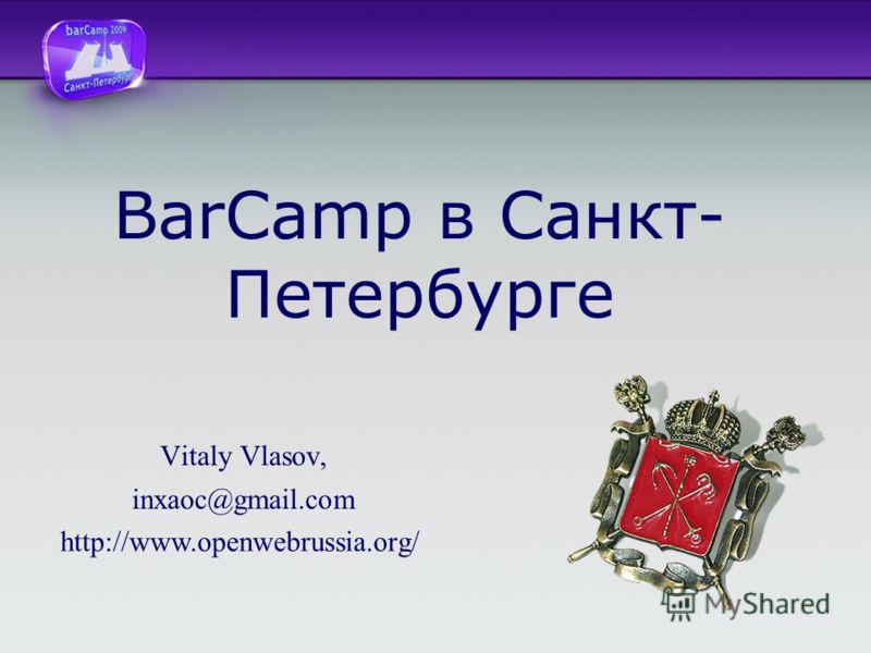 BarCamp в Санкт- Петербурге Vitaly Vlasov, inxaoc@gmail.com http://www.openwebrussia.org/