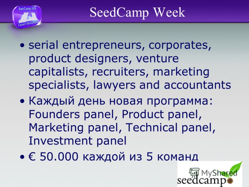 SeedCamp Week serial entrepreneurs, corporates, product designers, venture capitalists, recruiters, marketing specialists, lawyers and accountants Каждый день новая программа: Founders panel, Product panel, Marketing panel, Technical panel, Investmen