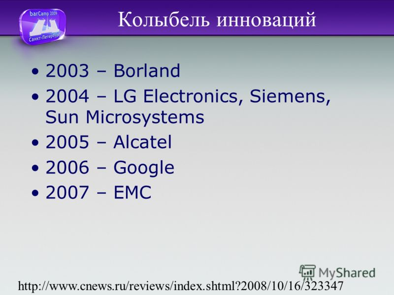 Колыбель инноваций 2003 – Borland 2004 – LG Electronics, Siemens, Sun Microsystems 2005 – Alcatel 2006 – Google 2007 – ЕМС http://www.cnews.ru/reviews/index.shtml?2008/10/16/323347