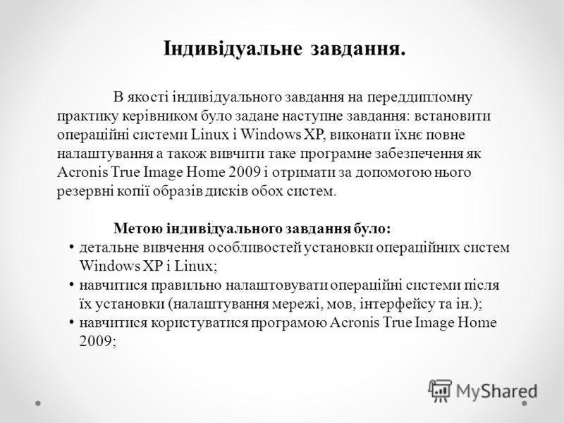 Індивідуальне завдання. В якості індивідуального завдання на переддипломну практику керівником було задане наступне завдання: встановити операційні системи Linux і Windows XP, виконати їхнє повне налаштування а також вивчити таке програмне забезпечен
