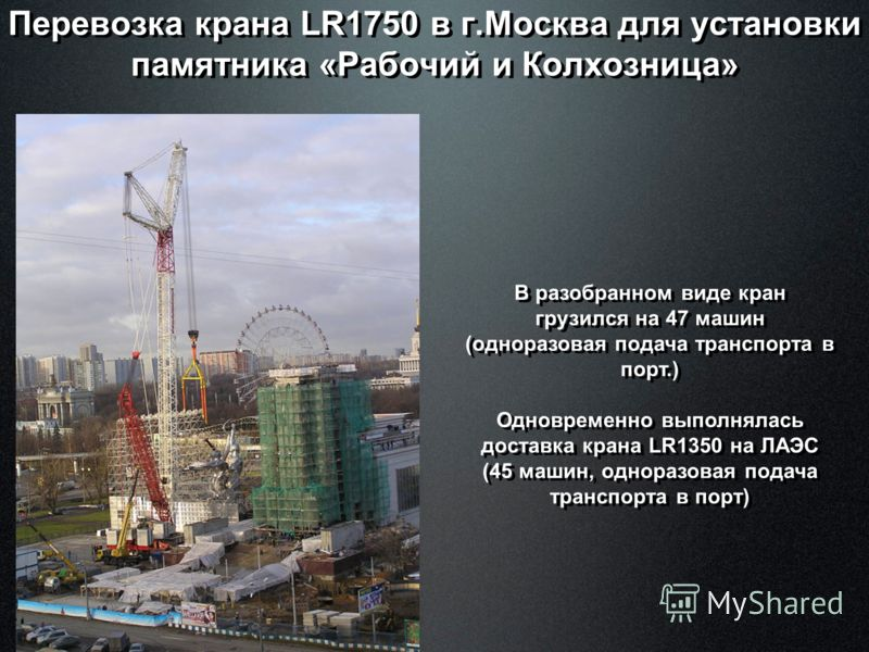 Перевозка крана LR1750 в г.Москва для установки памятника «Рабочий и Колхозница» В разобранном виде кран грузился на 47 машин (одноразовая подача транспорта в порт.) Одновременно выполнялась доставка крана LR1350 на ЛАЭС (45 машин, одноразовая подача
