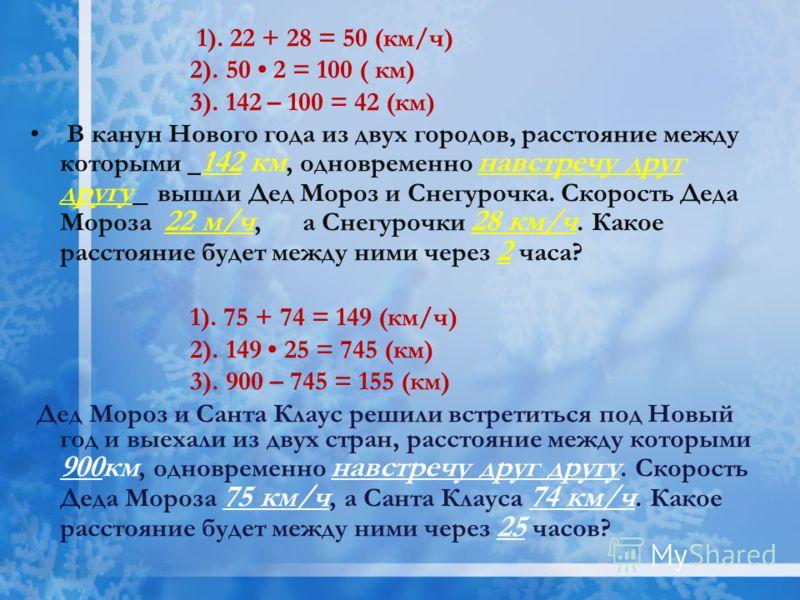 1). 22 + 28 = 50 (км/ч) 2). 50 2 = 100 ( км) 3). 142 – 100 = 42 (км) В канун Нового года из двух городов, расстояние между которыми _ 142 км, одновременно навстречу друг другу_ вышли Дед Мороз и Снегурочка. Скорость Деда Мороза 22 м/ч, а Снегурочки 2