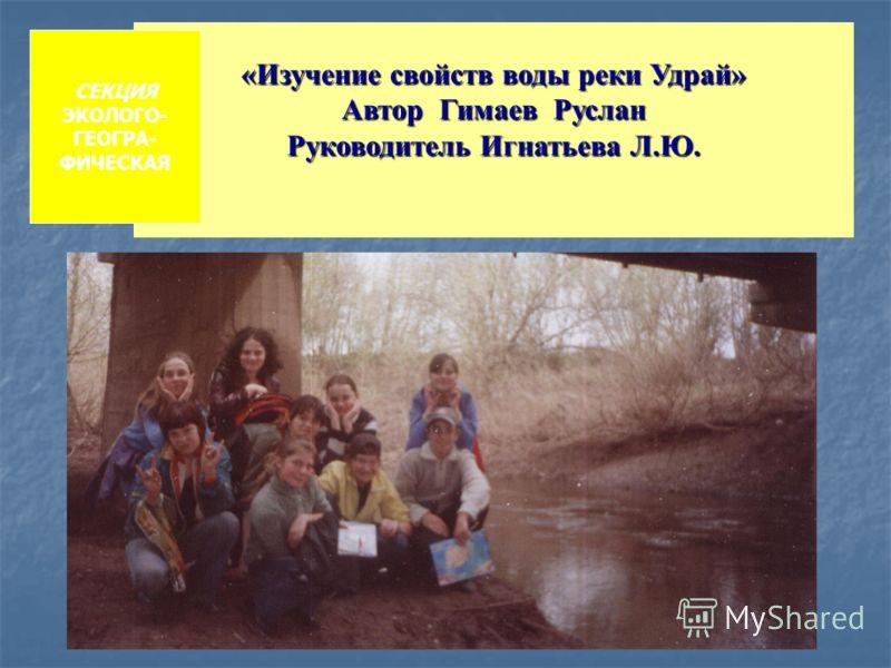 «Изучение свойств воды реки Удрай» Автор Гимаев Руслан Руководитель Игнатьева Л.Ю. СЕКЦИЯ ЭКОЛОГО- ГЕОГРА- ФИЧЕСКАЯ