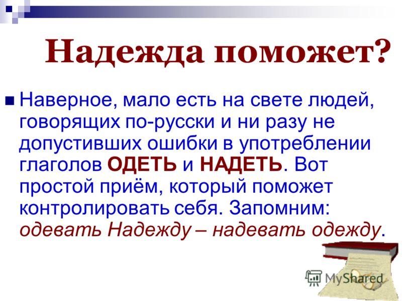 Надежда поможет? Наверное, мало есть на свете людей, говорящих по-русски и ни разу не допустивших ошибки в употреблении глаголов ОДЕТЬ и НАДЕТЬ. Вот простой приём, который поможет контролировать себя. Запомним: одевать Надежду – надевать одежду.