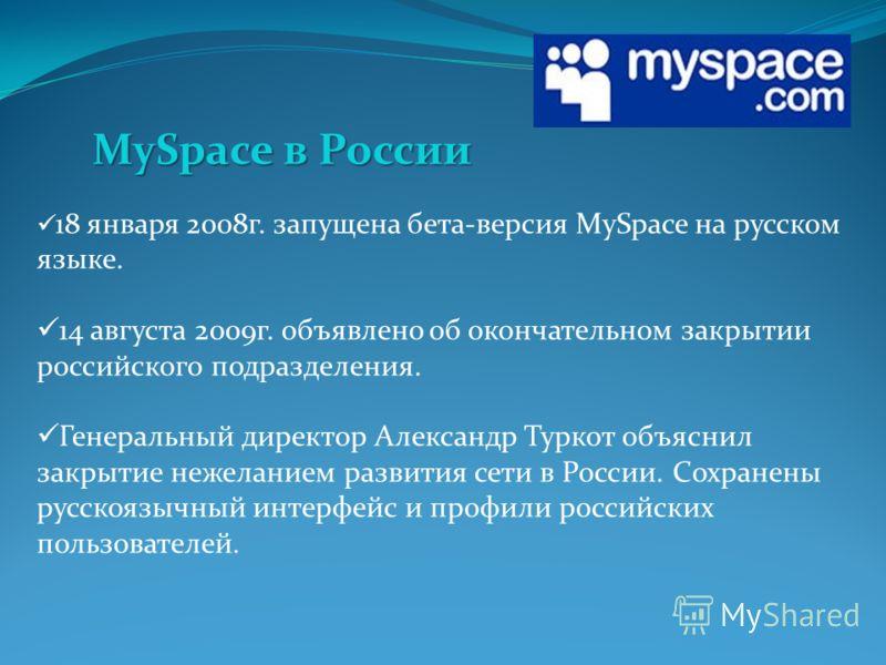 18 января 2008 г. запущена бета-версия MySpace на русском языке. 14 августа 2009 г. объявлено об окончательном закрытии российского подразделения. Генеральный директор Александр Туркот объяснил закрытие нежеланием развития сети в России. Сохранены ру