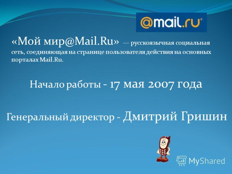 «Мой мир@Mail.Ru» русскоязычная социальная сеть, соединяющая на странице пользователя действия на основных порталах Mail.Ru. Начало работы - 17 мая 2007 года Генеральный директор - Дмитрий Гришин