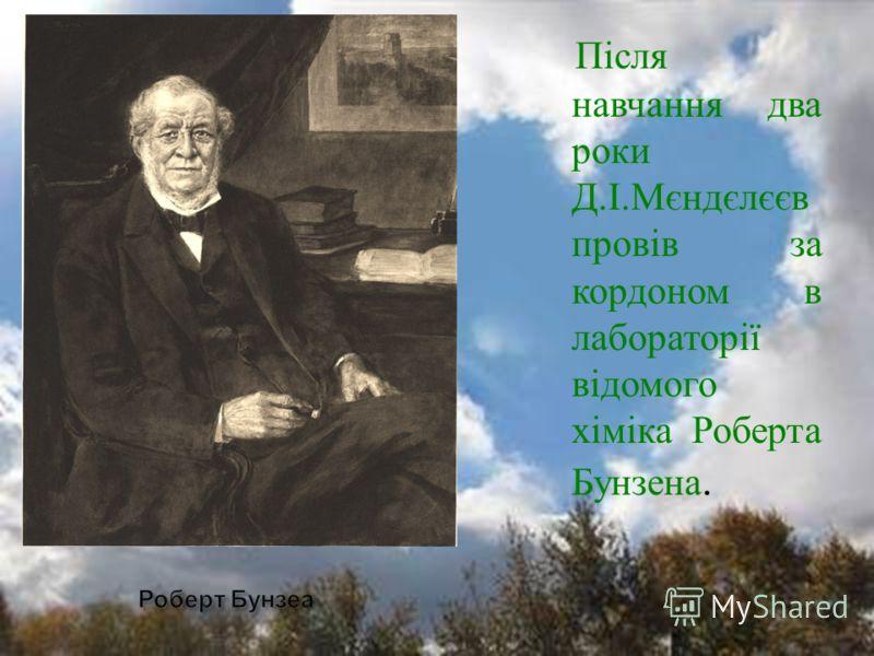 Після навчання два роки Д. І. Мєндєлєєв провів за кордоном в лабораторії відомого хіміка Роберта Бунзена.