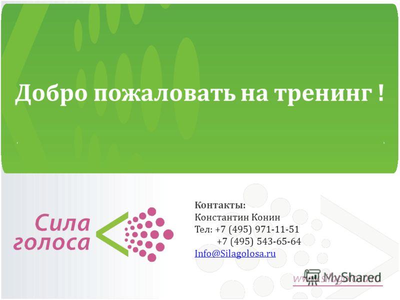 Добро пожаловать на тренинг ! Контакты: Константин Конин Тел: +7 (495) 971-11-51 +7 (495) 543-65-64 Info@Silagolosa.ru