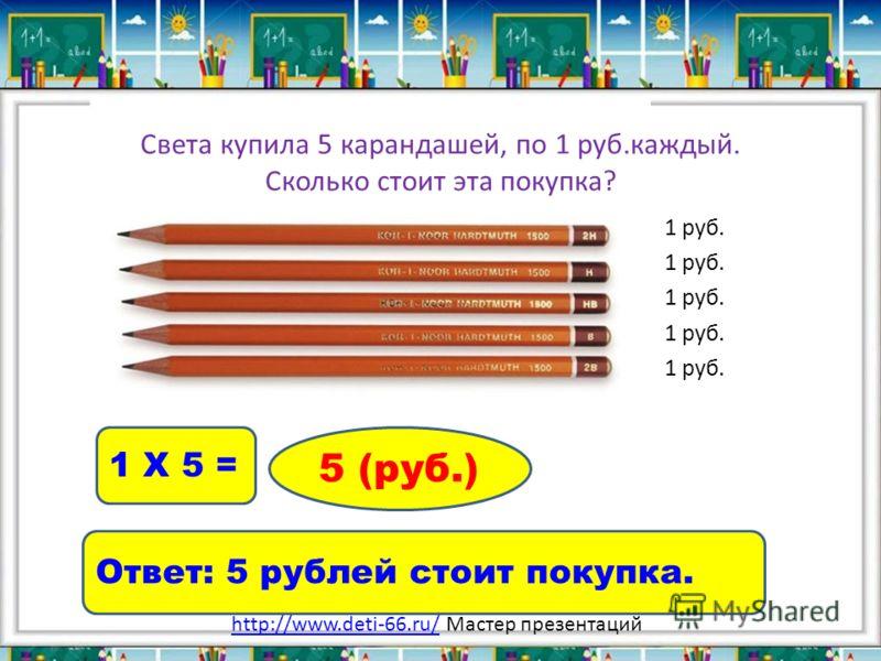 Света купила 5 карандашей, по 1 руб.каждый. Сколько стоит эта покупка? 1 руб. 1 Х 5 = 5 (руб.) Ответ: 5 рублей стоит покупка. http://www.deti-66.ru/http://www.deti-66.ru/ Мастер презентаций
