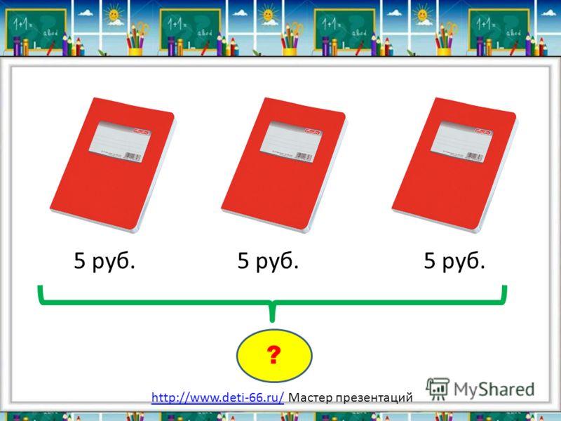 5 руб. 5 руб. 5 руб. ? http://www.deti-66.ru/http://www.deti-66.ru/ Мастер презентаций