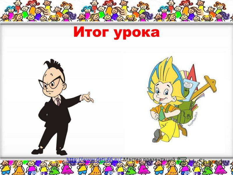 Итог урока http://www.deti-66.ru/http://www.deti-66.ru/ Мастер презентаций