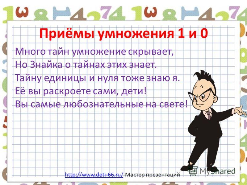 Приёмы умножения 1 и 0 Много тайн умножение скрывает, Но Знайка о тайнах этих знает. Тайну единицы и нуля тоже знаю я. Её вы раскроете сами, дети! Вы самые любознательные на свете! http://www.deti-66.ru/http://www.deti-66.ru/ Мастер презентаций