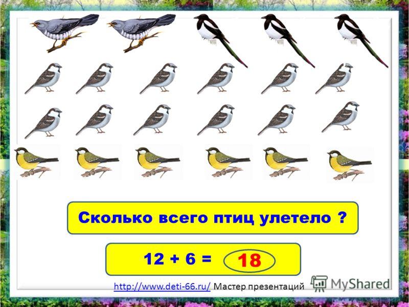 Сколько всего птиц улетело ? 12 + 6 = 18 http://www.deti-66.ru/http://www.deti-66.ru/ Мастер презентаций