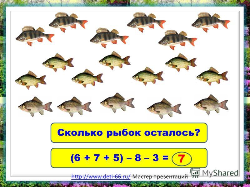 Сколько рыбок осталось? (6 + 7 + 5) – 8 – 3 = 7 http://www.deti-66.ru/http://www.deti-66.ru/ Мастер презентаций