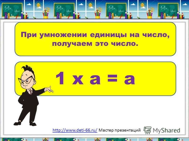 При умножении единицы на число, получаем это число. 1 х а = а http://www.deti-66.ru/http://www.deti-66.ru/ Мастер презентаций