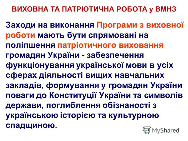 Заходи на виконання Програми з виховної роботи мають бути спрямовані на поліпшення патріотичного виховання громадян України - забезпечення функціонування української мови в усіх сферах діяльності вищих навчальних закладів, формування у громадян Украї
