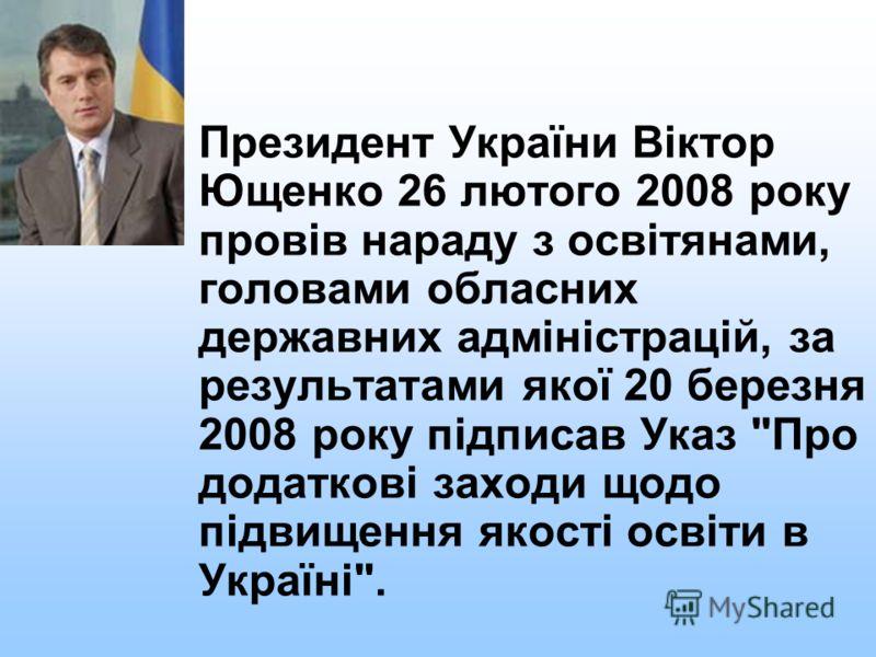 Президент України Віктор Ющенко 26 лютого 2008 року провів нараду з освітянами, головами обласних державних адміністрацій, за результатами якої 20 березня 2008 року підписав Указ Про додаткові заходи щодо підвищення якості освіти в Україні.