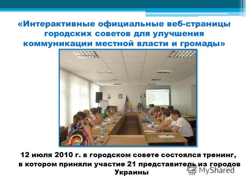 «Интерактивные официальные веб-страницы городских советов для улучшения коммуникации местной власти и громады» 12 июля 2010 г. в городском совете состоялся тренинг, в котором приняли участие 21 представитель из городов Украины