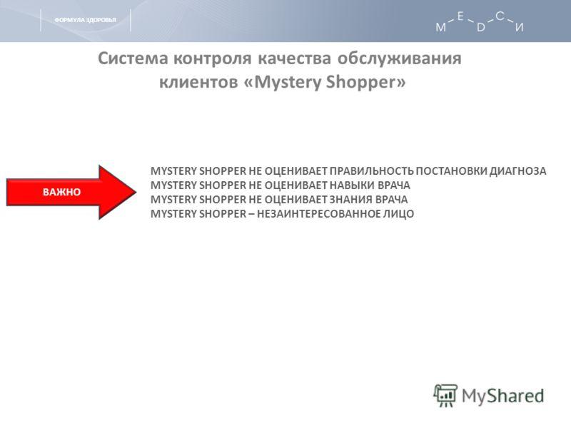 ФОРМУЛА ЗДОРОВЬЯ Система контроля качества обслуживания клиентов «Mystery Shopper» MYSTERY SHOPPER НЕ ОЦЕНИВАЕТ ПРАВИЛЬНОСТЬ ПОСТАНОВКИ ДИАГНОЗА MYSTERY SHOPPER НЕ ОЦЕНИВАЕТ НАВЫКИ ВРАЧА MYSTERY SHOPPER НЕ ОЦЕНИВАЕТ ЗНАНИЯ ВРАЧА MYSTERY SHOPPER – НЕЗ
