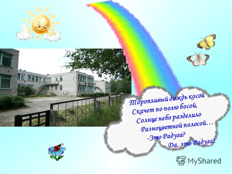Торопливый дождь косой Скачет по полю босой, Солнце небо разделило Разноцветной полосой… -Это Радуга? Да, это Радуга!