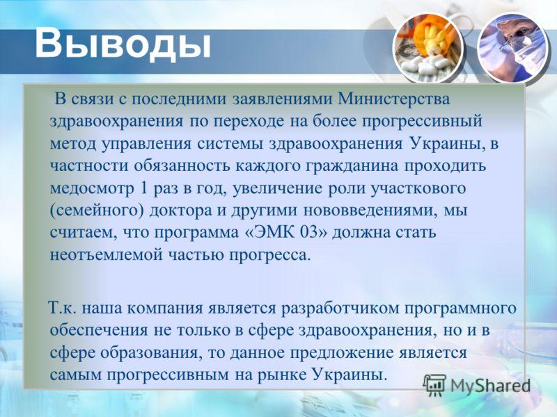 Выводы В связи с последними заявлениями Министерства здравоохранения по переходе на более прогрессивный метод управления системы здравоохранения Украины, в частности обязанность каждого гражданина проходить медосмотр 1 раз в год, увеличение роли учас