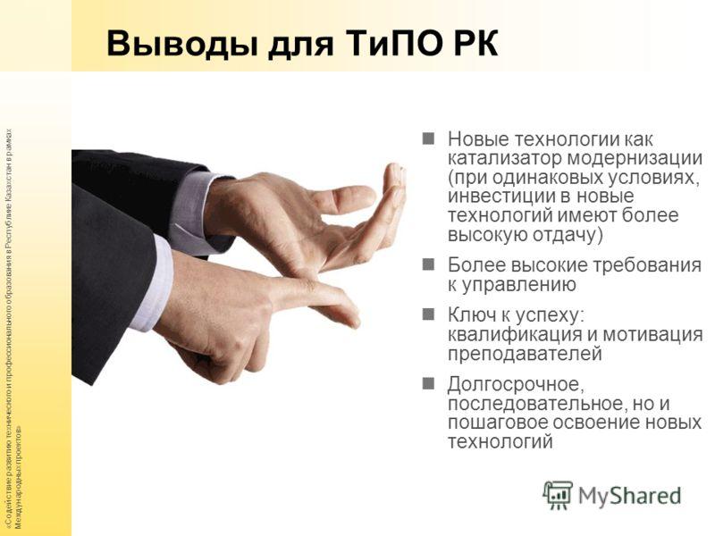 «Содействие развитию технического и профессионального образования в Республике Казахстан в рамках Международных проектов» Выводы для ТиПО РК Новые технологии как катализатор модернизации (при одинаковых условиях, инвестиции в новые технологий имеют б