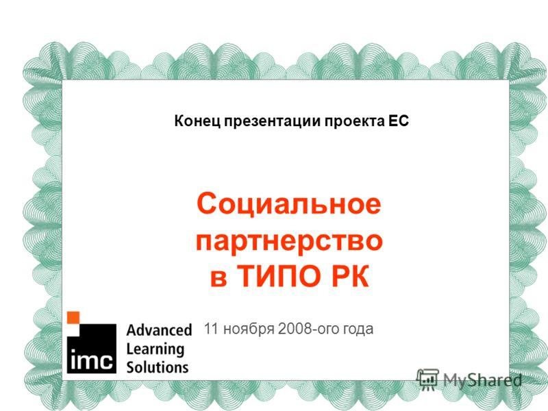 Конец презентации проекта ЕС Социальное партнерство в ТИПО РК 11 ноября 2008-ого года