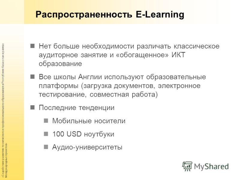 «Содействие развитию технического и профессионального образования в Республике Казахстан в рамках Международных проектов» Распространенность E-Learning Нет больше необходимости различать классическое аудиторное занятие и «обогащенное» ИКТ образование
