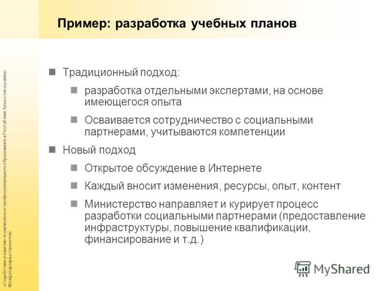 «Содействие развитию технического и профессионального образования в Республике Казахстан в рамках Международных проектов» Пример: разработка учебных планов Традиционный подход: разработка отдельными экспертами, на основе имеющегося опыта Осваивается
