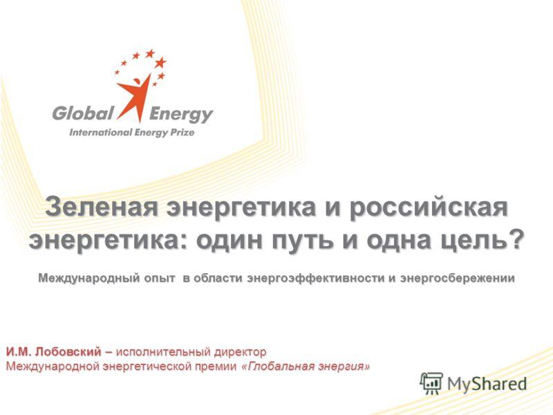 Зеленая энергетика и российская энергетика: один путь и одна цель? Международный опыт в области энергоэффективности и энергосбережении И.М. Лобовский – исполнительный директор Международной энергетической премии «Глобальная энергия»