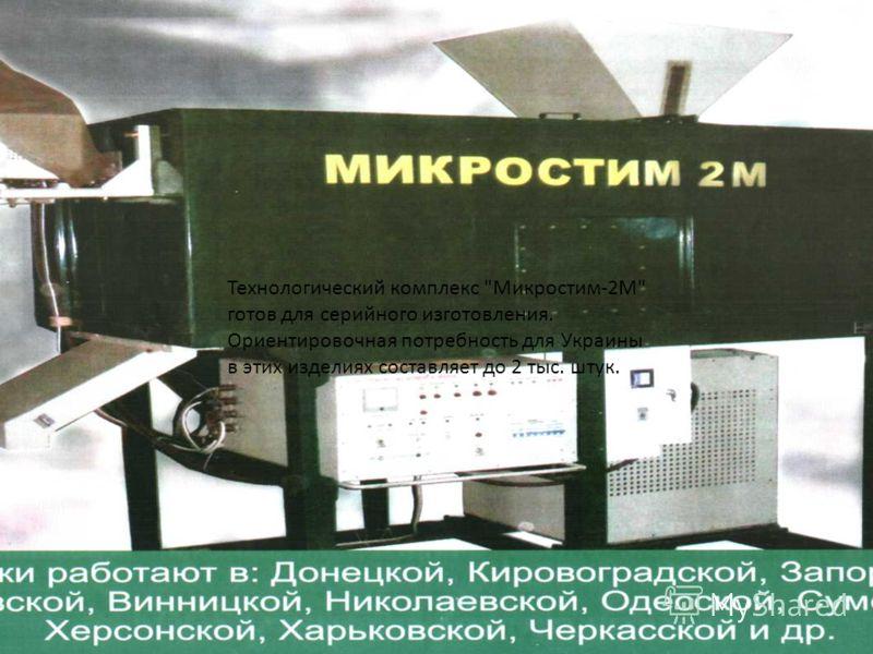 Технологический комплекс Микростим-2М готов для серийного изготовления. Ориентировочная потребность для Украины в этих изделиях составляет до 2 тыс. штук.
