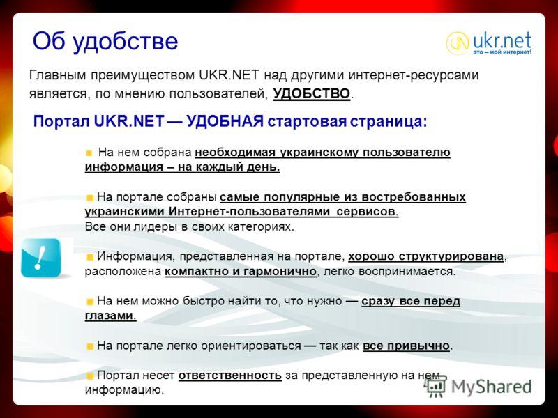 Об удобстве Главным преимуществом UKR.NET над другими интернет-ресурсами является, по мнению пользователей, УДОБСТВО. Портал UKR.NET УДОБНАЯ стартовая страница: На нем собрана необходимая украинскому пользователю информация – на каждый день. На порта